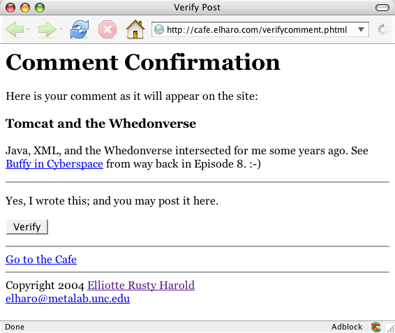 Document Title: Verify Post    COMMENT CONFIRMATION    Here is your comment as it will appear on the site:  Tomcat and the Whedonverse    Java, XML, and the Whedonverse intersected for me some years ago. See _ Buffy in Cyberspace _ from way back in Episode 8. :-) Yes, I wrote this; and you may post it here.
